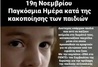 19η Νοεμβρίου - Παγκόσμια Ημέρα κατά της κακοποίησης των παιδιών Δυστυχώς υπάρχουν παιδιά που αντί να παίζουν ανέμελα στο δωμάτιό τους, κατασκευάζουν παιχνίδια μέσα στα οποία προσπαθούν να κρυφτούν για να γλιτώσουν από τον εφιάλτη που ζουν. Με την καμπάνια «ΕΝΑ στα ΠΕΝΤΕ» του Συμβουλίου της Ευρώπης για την πρόληψη της παιδικής σεξουαλικής κακοποίησης κάνουμε μεγάλο αγώνα να προστατέψουμε τα παιδιά και θα συνεχίσουμε μέχρι η ενημέρωση να φτάσει σε κάθε σπίτι, ώστε ένα παιδί που βιώνει κακοποίηση να βρει το θάρρος να σπάσει τη σιωπή του